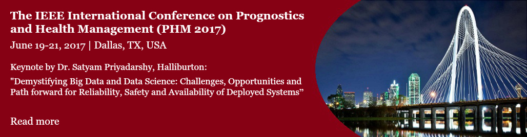2017 IEEE International Conference on Prognostics and Health Management  Enhancing Safety, Efficiency, Availability, and Effectiveness of Systems through PHM Technology and Application  June 19-21, 2017  Marriott Courtyard  Dallas, Texas, USA  The IEEE Reliability Society is proud to sponsor its eighth annual International Conference on Prognostics and Health Management (IEEE PHM2017). The 2017 IEEE PHM Conference is bringing together the expertise of relevant technical and management communities to facilitate cross-fertilization in this broad interdisciplinary technical area.  OPENING KEYNOTE: Dr. Satyam Priyadarshy, Halliburton  Demystifying Big Data and Data Science: Challenges, Opportunities and Path forward for Reliability, Safety and Availability of Deployed Systems